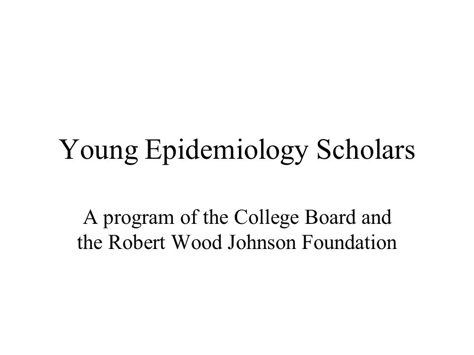Young Epidemiology Scholars A program of the College Board and the Robert Wood Johnson Foundation