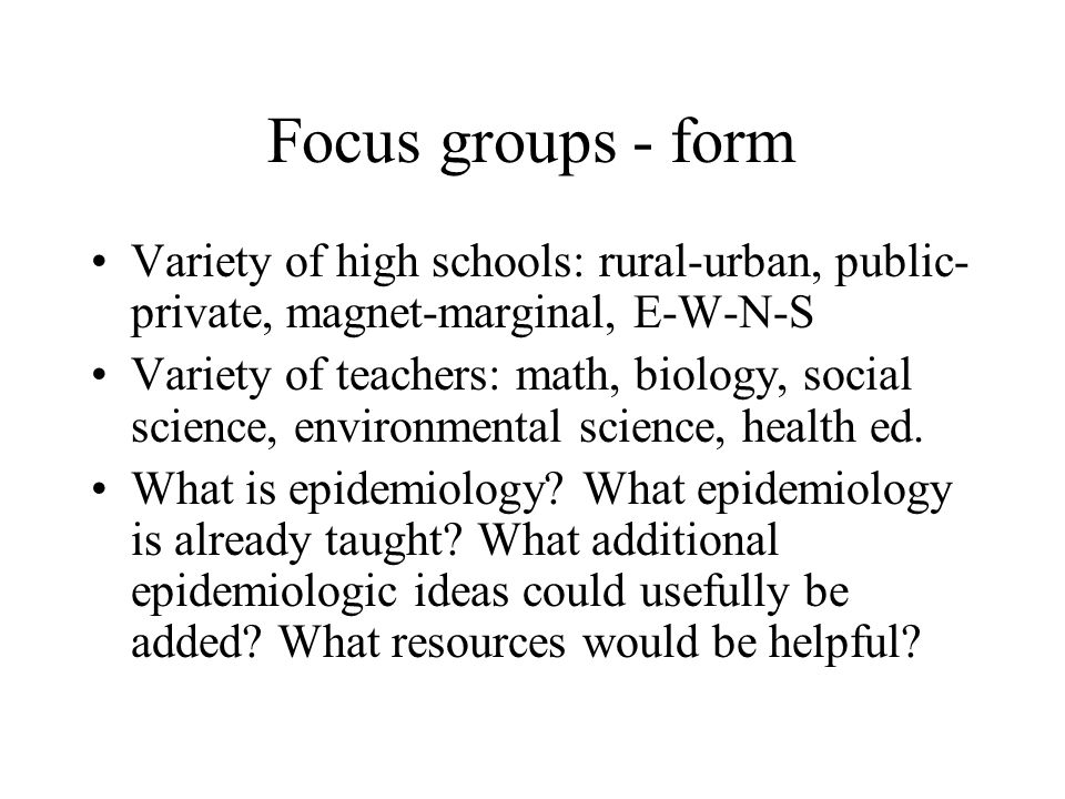 Focus groups - form Variety of high schools: rural-urban, public- private, magnet-marginal, E-W-N-S Variety of teachers: math, biology, social science, environmental science, health ed.
