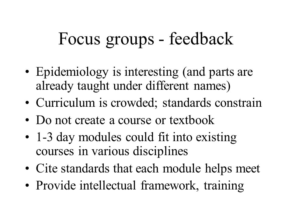 Focus groups - feedback Epidemiology is interesting (and parts are already taught under different names) Curriculum is crowded; standards constrain Do not create a course or textbook 1-3 day modules could fit into existing courses in various disciplines Cite standards that each module helps meet Provide intellectual framework, training