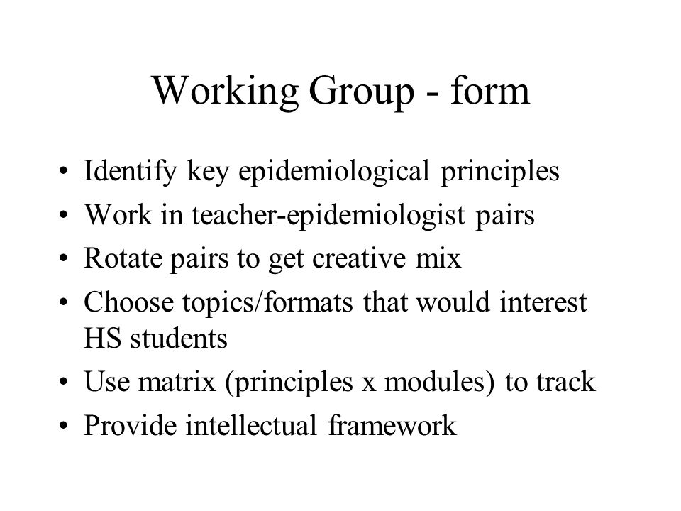 Working Group - form Identify key epidemiological principles Work in teacher-epidemiologist pairs Rotate pairs to get creative mix Choose topics/forma