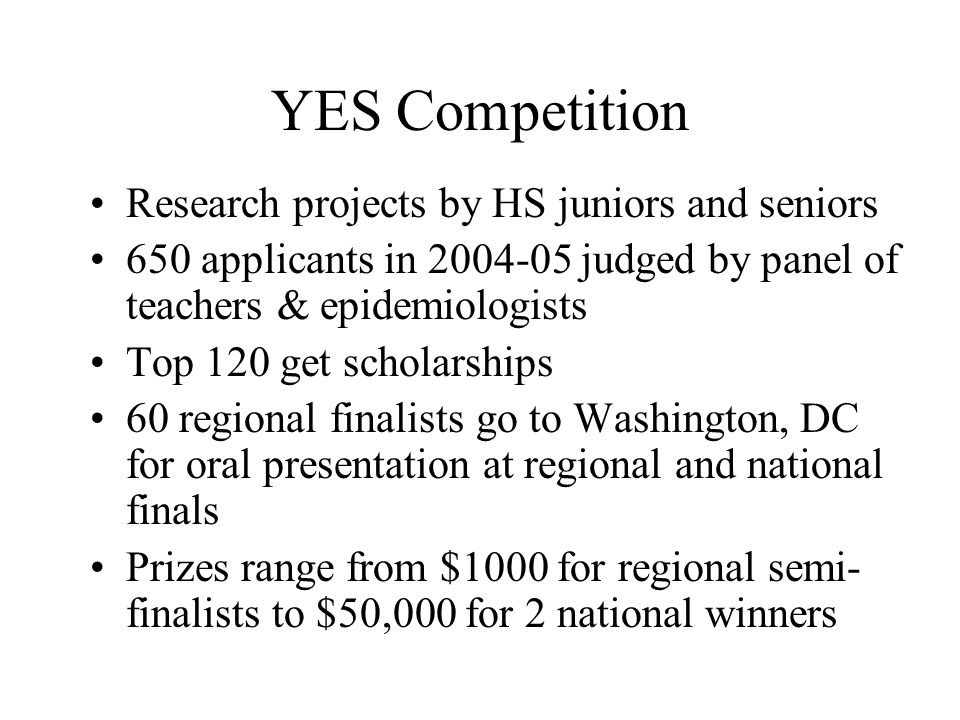 YES Competition Research projects by HS juniors and seniors 650 applicants in 2004-05 judged by panel of teachers & epidemiologists Top 120 get schola