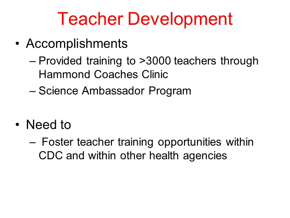 Teacher Development Accomplishments –Provided training to >3000 teachers through Hammond Coaches Clinic –Science Ambassador Program Need to – Foster teacher training opportunities within CDC and within other health agencies