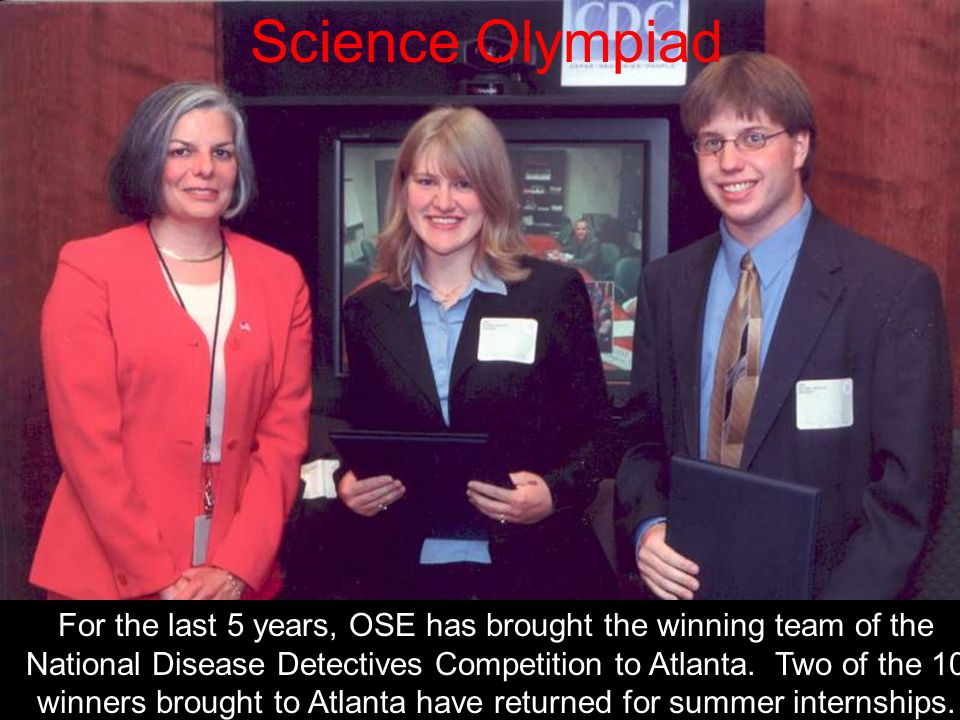 Science Olympiad For the last 5 years, OSE has brought the winning team of the National Disease Detectives Competition to Atlanta. Two of the 10 winne