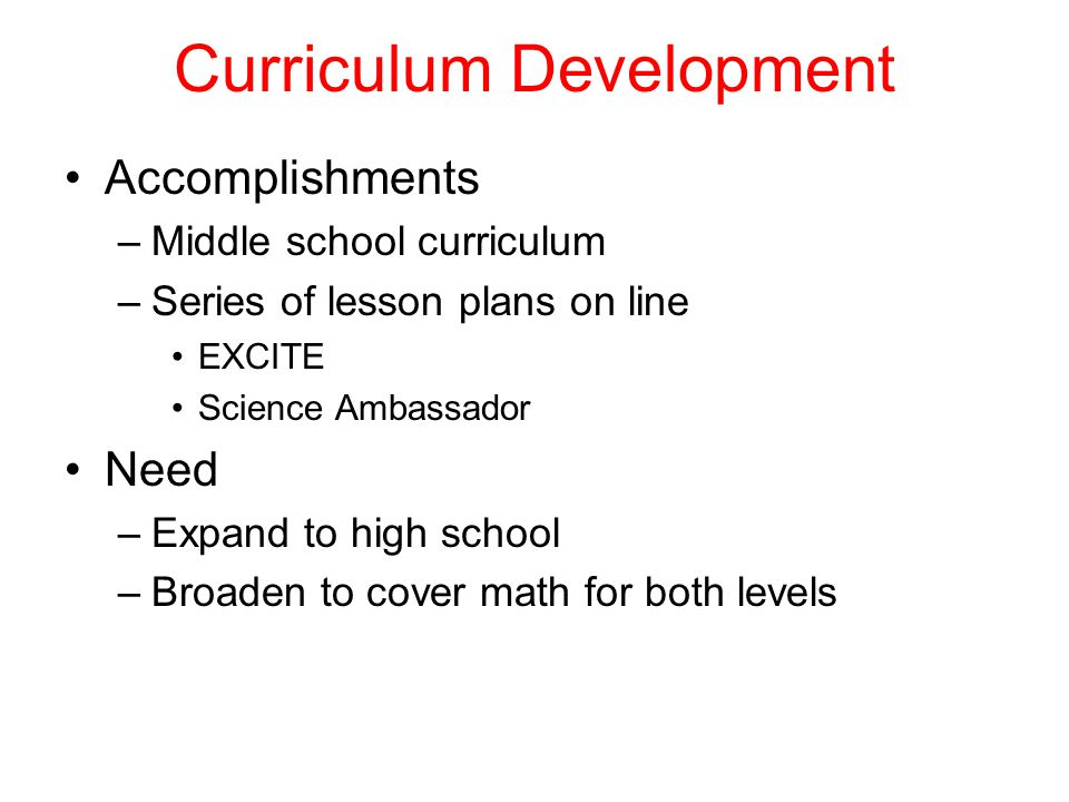 Curriculum Development Accomplishments –Middle school curriculum –Series of lesson plans on line EXCITE Science Ambassador Need –Expand to high school