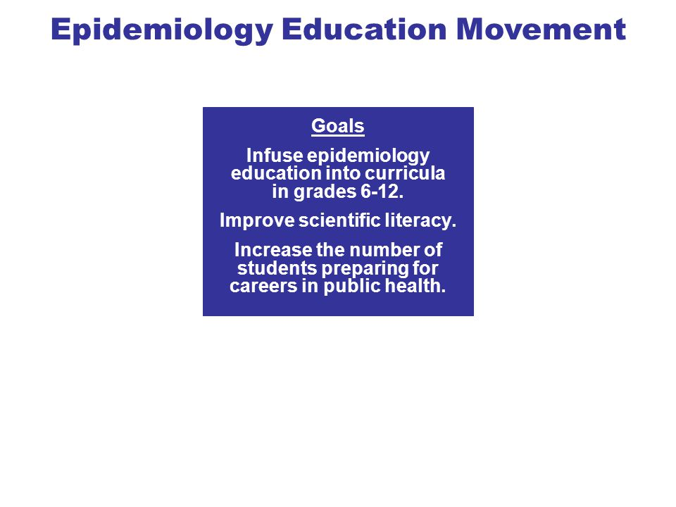 Goals Infuse epidemiology education into curricula in grades 6-12.