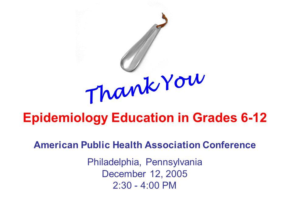 American Public Health Association Conference Epidemiology Education in Grades 6-12 Philadelphia, Pennsylvania December 12, 2005 2:30 - 4:00 PM Thank