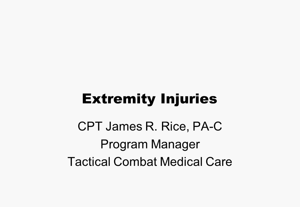 Extremity Injuries CPT James R. Rice, PA-C Program Manager Tactical Combat Medical Care