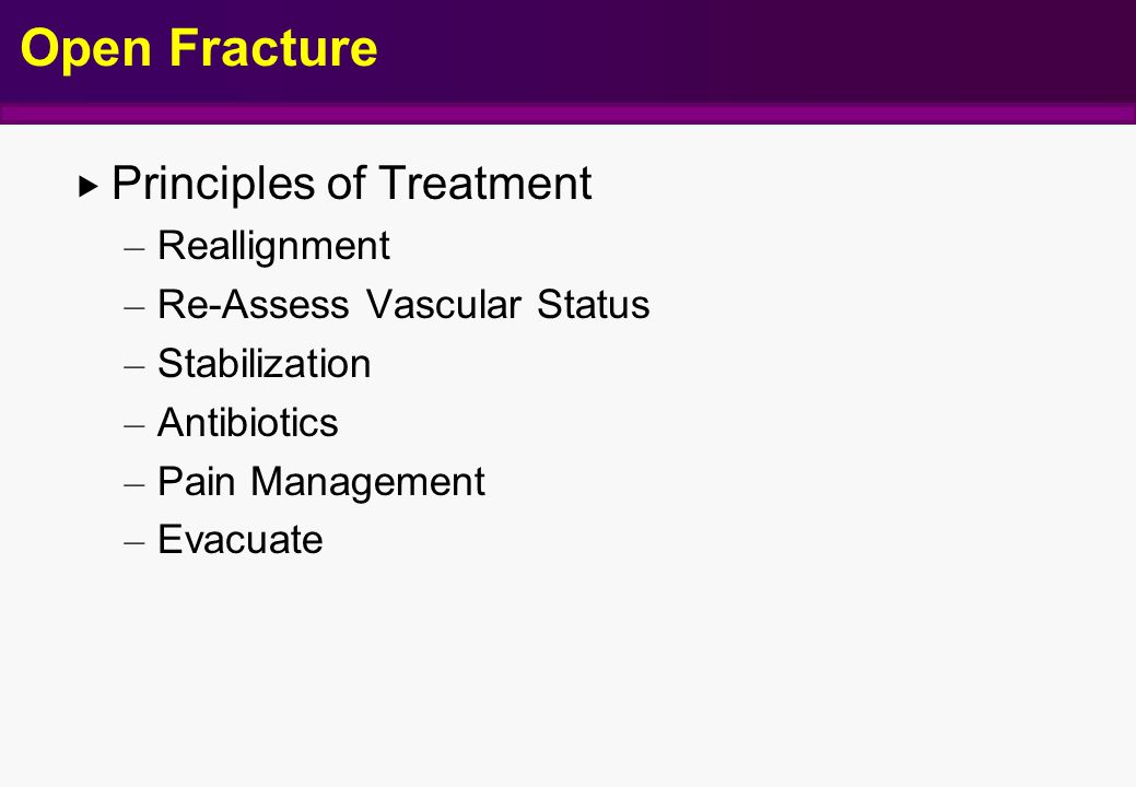 Open Fracture  Principles of Treatment – Reallignment – Re-Assess Vascular Status – Stabilization – Antibiotics – Pain Management – Evacuate