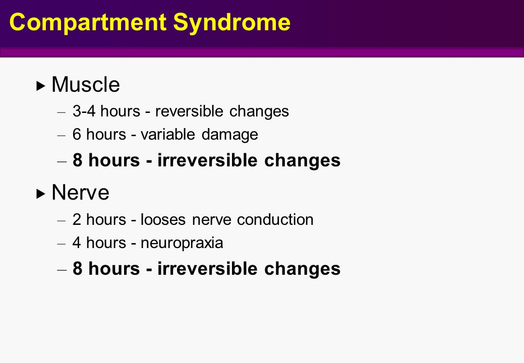  Muscle – 3-4 hours - reversible changes – 6 hours - variable damage – 8 hours - irreversible changes  Nerve – 2 hours - looses nerve conduction – 4 hours - neuropraxia – 8 hours - irreversible changes Compartment Syndrome