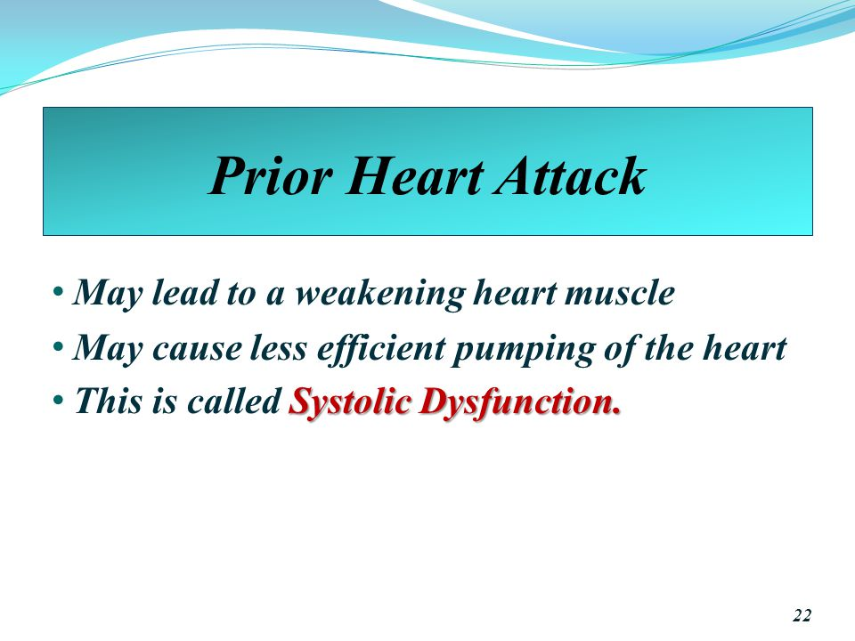 Prior Heart Attack May lead to a weakening heart muscle May cause less efficient pumping of the heart Systolic Dysfunction.