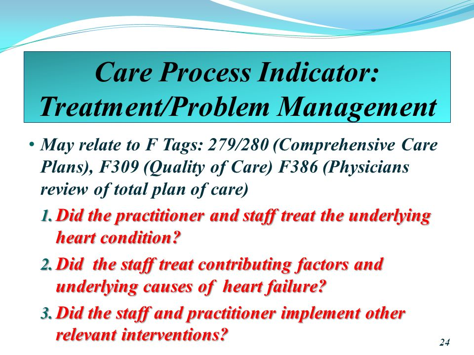 Care Process Indicator: Treatment/Problem Management May relate to F Tags: 279/280 (Comprehensive Care Plans), F309 (Quality of Care) F386 (Physicians review of total plan of care) 1.