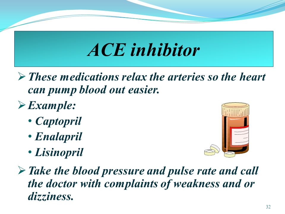 ACE inhibitor  These medications relax the arteries so the heart can pump blood out easier.
