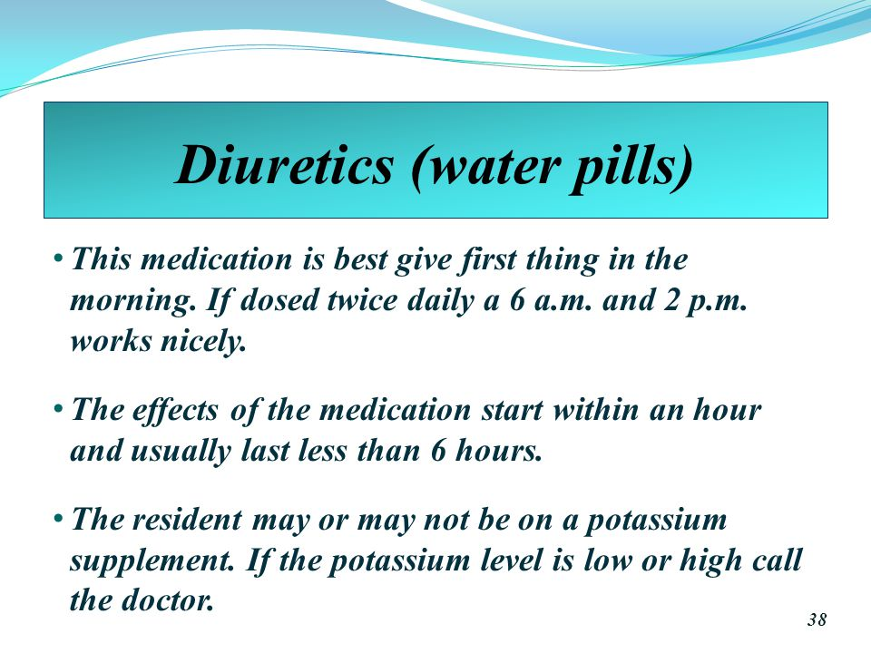 Diuretics (water pills) This medication is best give first thing in the morning.