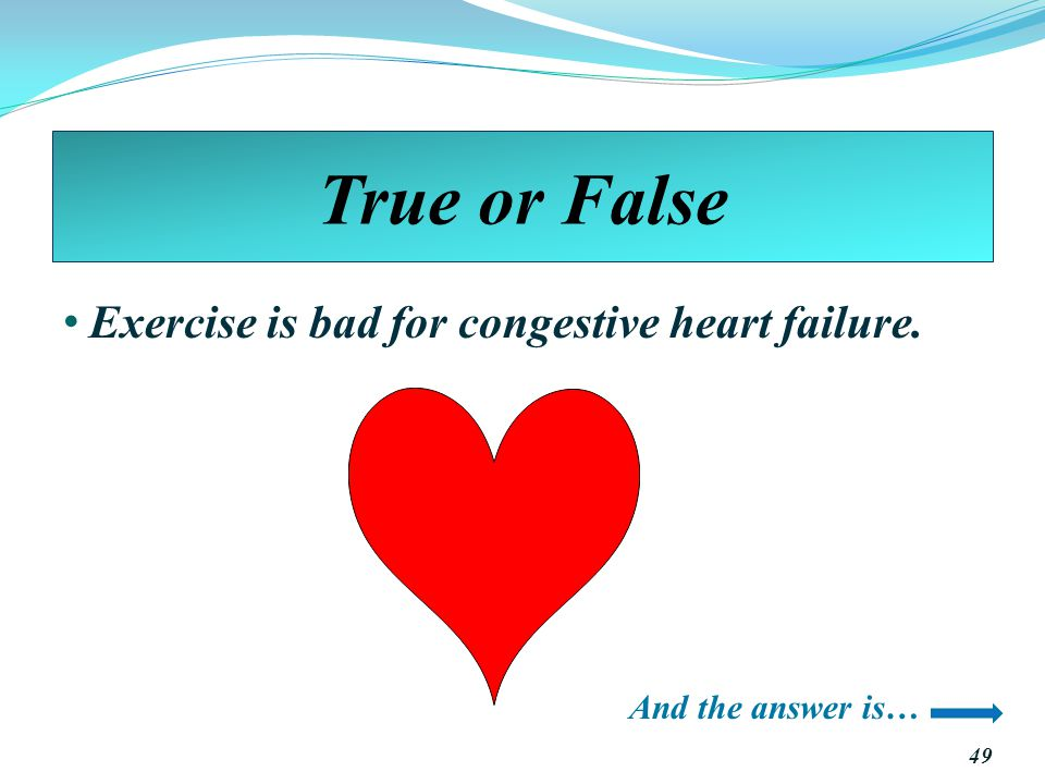 True or False Exercise is bad for congestive heart failure. 49 And the answer is…