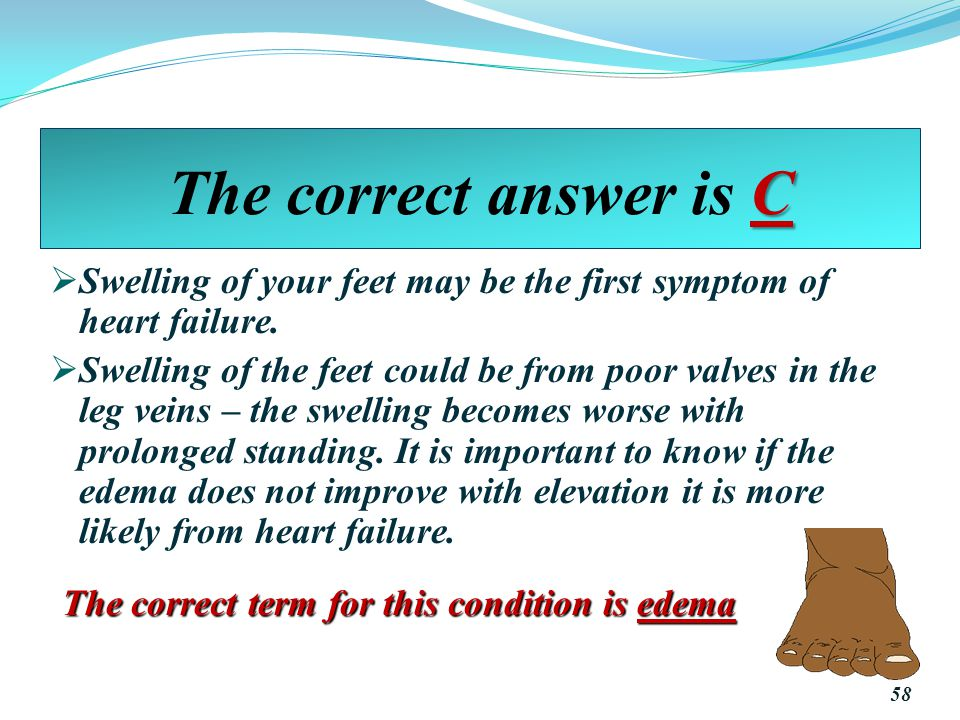 C The correct answer is C  Swelling of your feet may be the first symptom of heart failure.