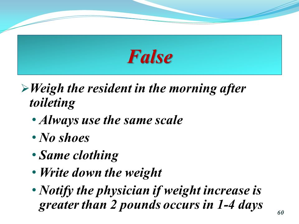 False  Weigh the resident in the morning after toileting Always use the same scale No shoes Same clothing Write down the weight Notify the physician if weight increase is greater than 2 pounds occurs in 1-4 days 60