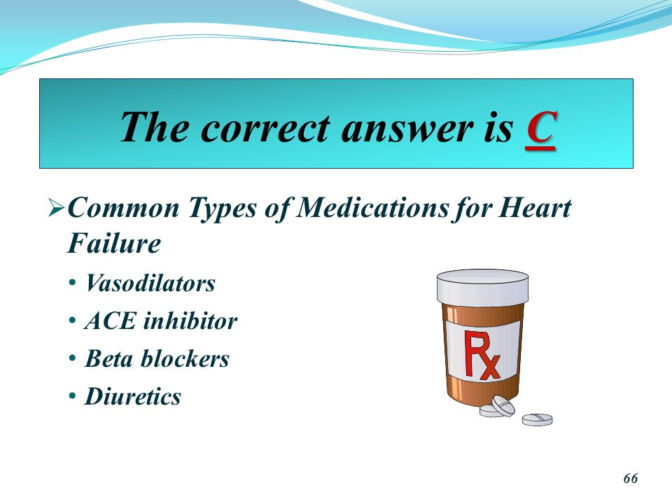 C The correct answer is C  Common Types of Medications for Heart Failure Vasodilators ACE inhibitor Beta blockers Diuretics 66