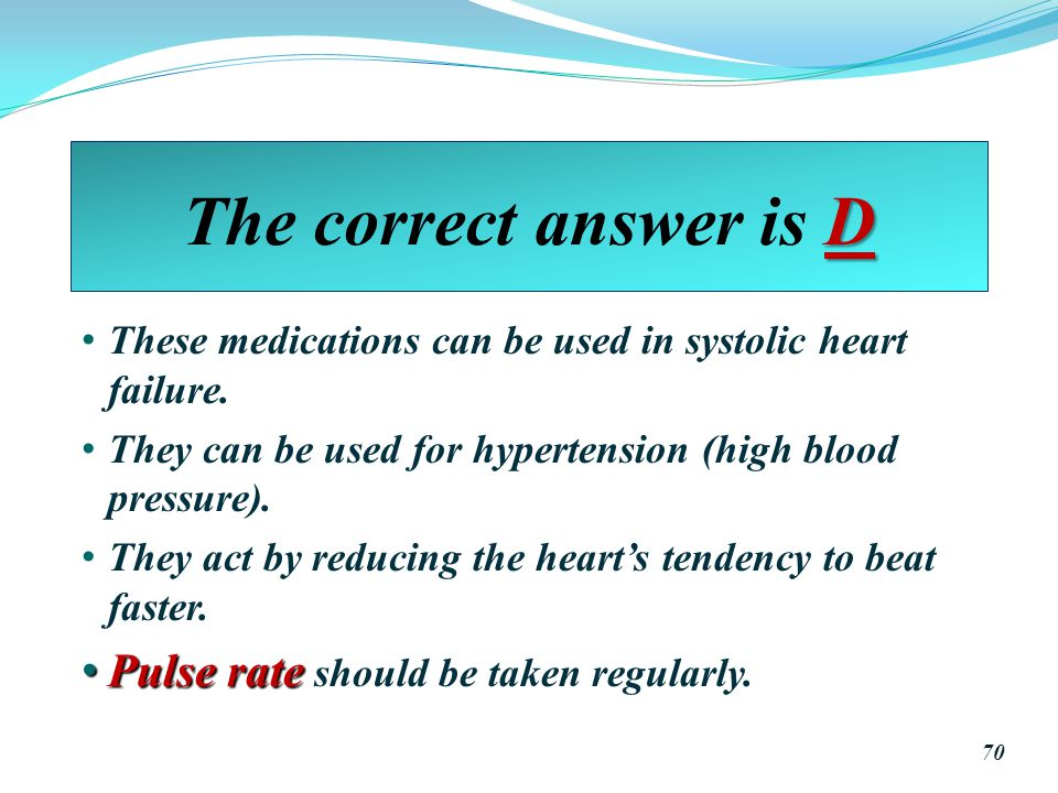 D The correct answer is D These medications can be used in systolic heart failure.