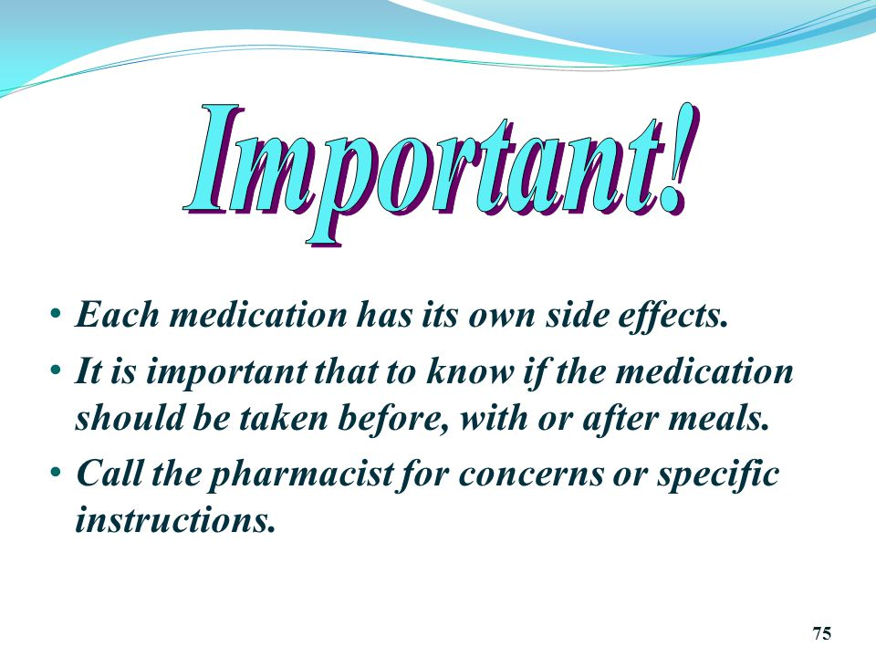Each medication has its own side effects.
