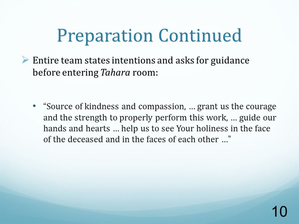 Preparation Continued  Entire team states intentions and asks for guidance before entering Tahara room: Source of kindness and compassion, … grant us the courage and the strength to properly perform this work, … guide our hands and hearts … help us to see Your holiness in the face of the deceased and in the faces of each other … Source of kindness and compassion, … grant us the courage and the strength to properly perform this work, … guide our hands and hearts … help us to see Your holiness in the face of the deceased and in the faces of each other … 10