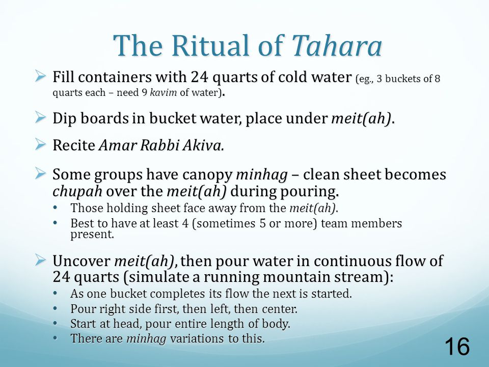 The Ritual of Tahara  Fill containers with 24 quarts of cold water (eg., 3 buckets of 8 quarts each – need 9 kavim of water).