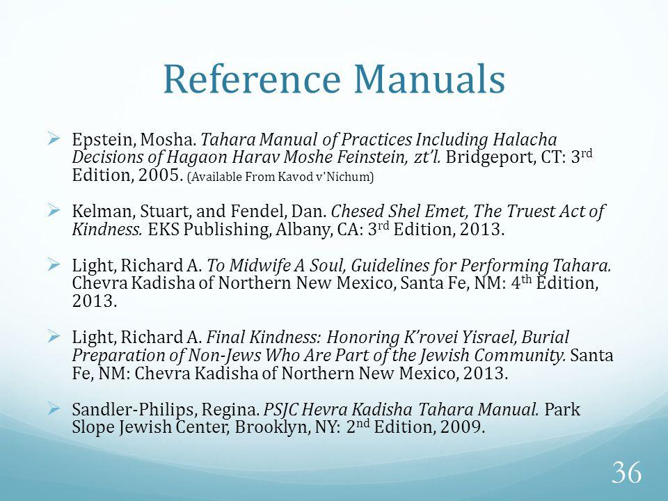 Reference Manuals  Epstein, Mosha. Tahara Manual of Practices Including Halacha Decisions of Hagaon Harav Moshe Feinstein, zt'l. Bridgeport, CT: 3 rd