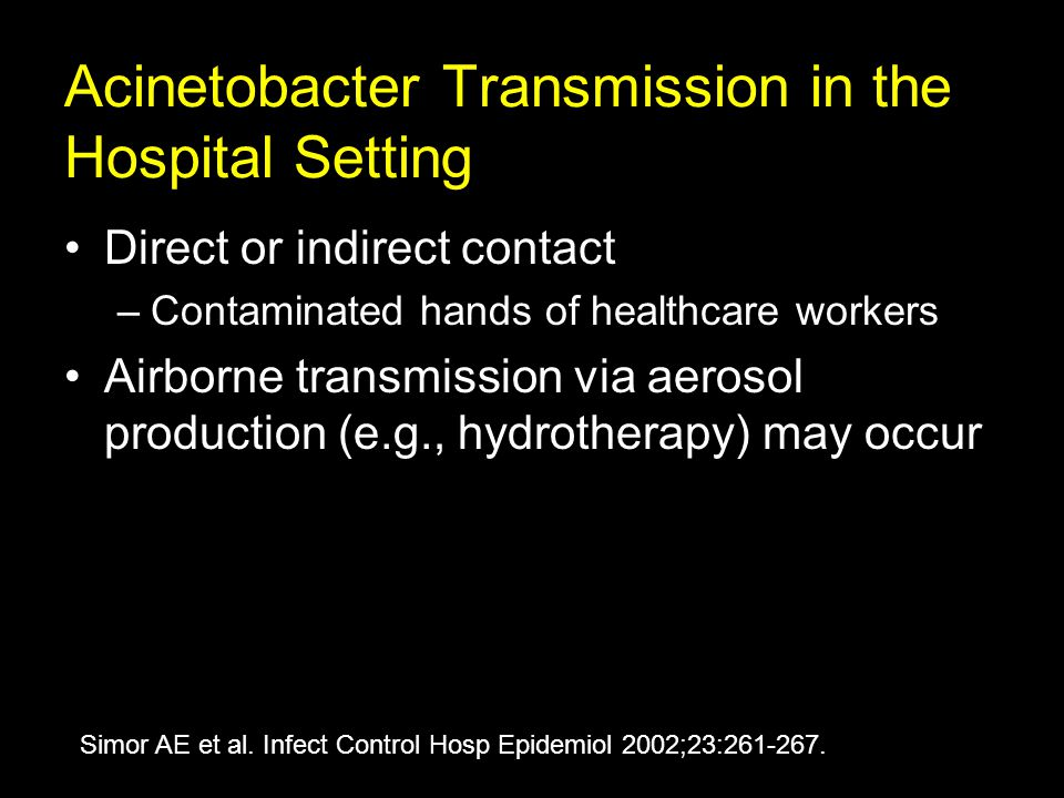 Acinetobacter Transmission in the Hospital Setting Direct or indirect contact –Contaminated hands of healthcare workers Airborne transmission via aerosol production (e.g., hydrotherapy) may occur Simor AE et al.