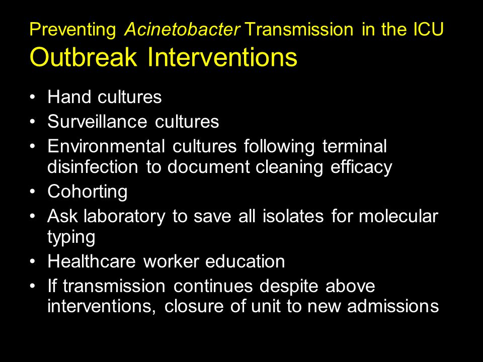 Preventing Acinetobacter Transmission in the ICU Outbreak Interventions Hand cultures Surveillance cultures Environmental cultures following terminal disinfection to document cleaning efficacy Cohorting Ask laboratory to save all isolates for molecular typing Healthcare worker education If transmission continues despite above interventions, closure of unit to new admissions