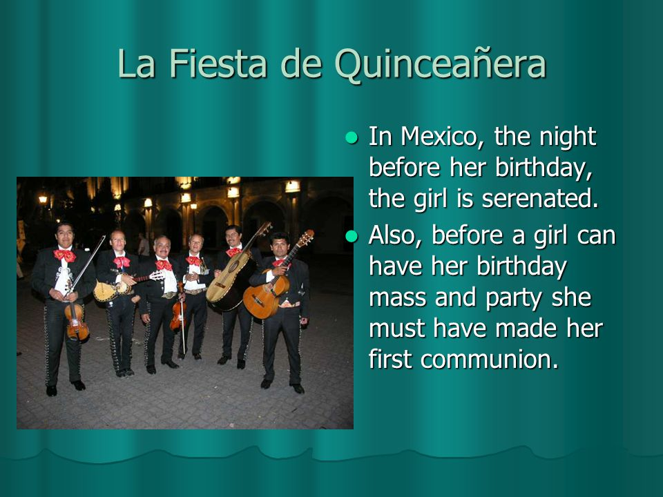 La Fiesta de Quinceañera In Mexico, the night before her birthday, the girl is serenated.