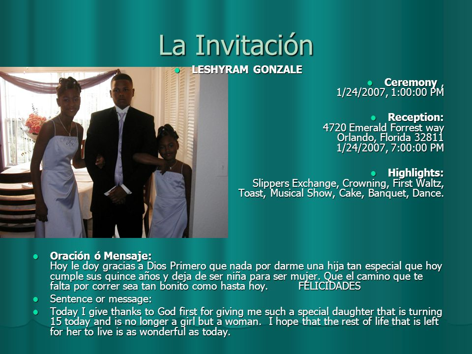 La Invitación LESHYRAM GONZALE LESHYRAM GONZALE Ceremony, 1/24/2007, 1:00:00 PM Ceremony, 1/24/2007, 1:00:00 PM Reception: 4720 Emerald Forrest way Orlando, Florida 32811 1/24/2007, 7:00:00 PM Reception: 4720 Emerald Forrest way Orlando, Florida 32811 1/24/2007, 7:00:00 PM Highlights: Slippers Exchange, Crowning, First Waltz, Toast, Musical Show, Cake, Banquet, Dance.