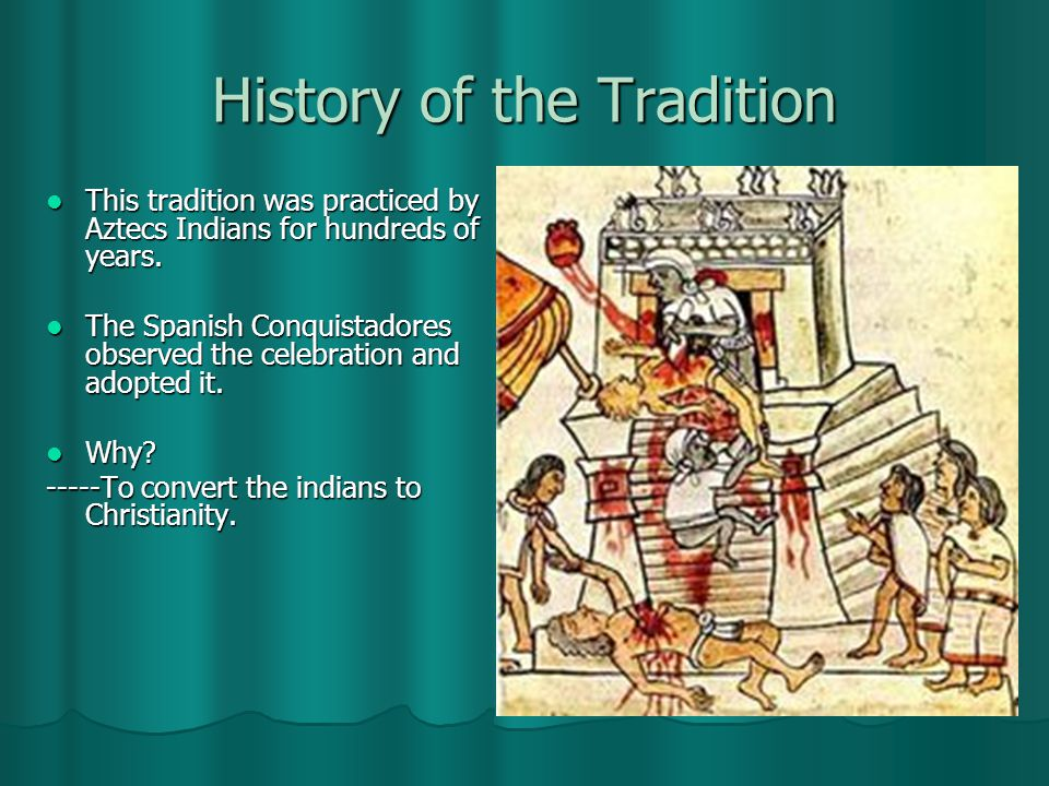 History of the Tradition This tradition was practiced by Aztecs Indians for hundreds of years.