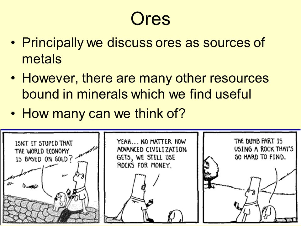 Ores Principally we discuss ores as sources of metals However, there are many other resources bound in minerals which we find useful How many can we think of