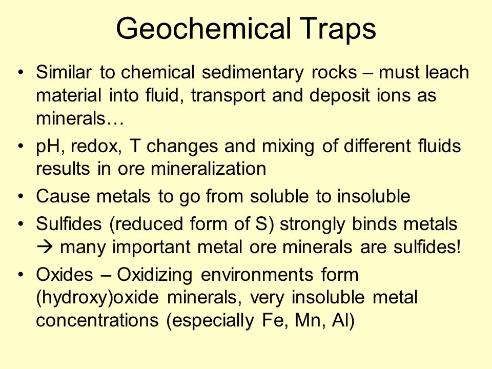 Geochemical Traps Similar to chemical sedimentary rocks – must leach material into fluid, transport and deposit ions as minerals… pH, redox, T changes and mixing of different fluids results in ore mineralization Cause metals to go from soluble to insoluble Sulfides (reduced form of S) strongly binds metals  many important metal ore minerals are sulfides.