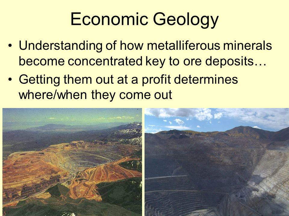 Economic Geology Understanding of how metalliferous minerals become concentrated key to ore deposits… Getting them out at a profit determines where/when they come out