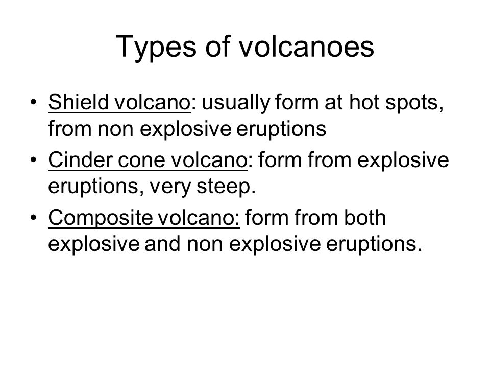 Shield volcano: usually form at hot spots, from non explosive eruptions Cinder cone volcano: form from explosive eruptions, very steep. Composite volc