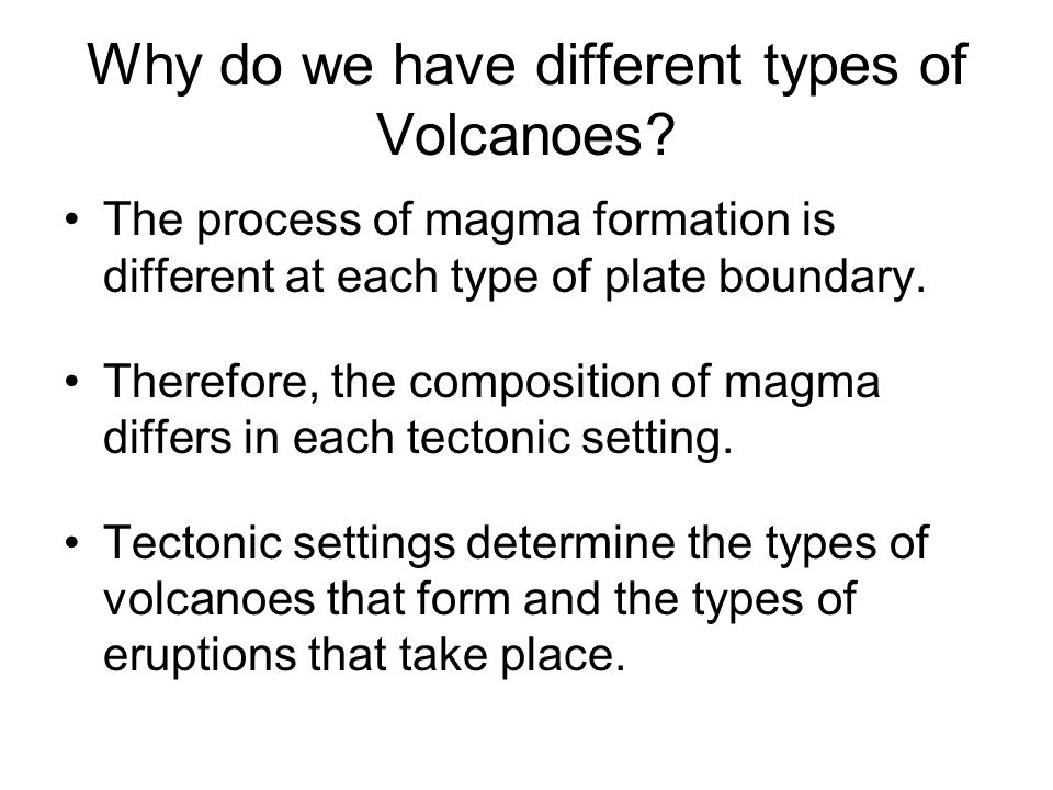 Why do we have different types of Volcanoes? The process of magma formation is different at each type of plate boundary. Therefore, the composition of