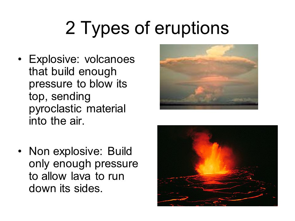 2 Types of eruptions Explosive: volcanoes that build enough pressure to blow its top, sending pyroclastic material into the air. Non explosive: Build