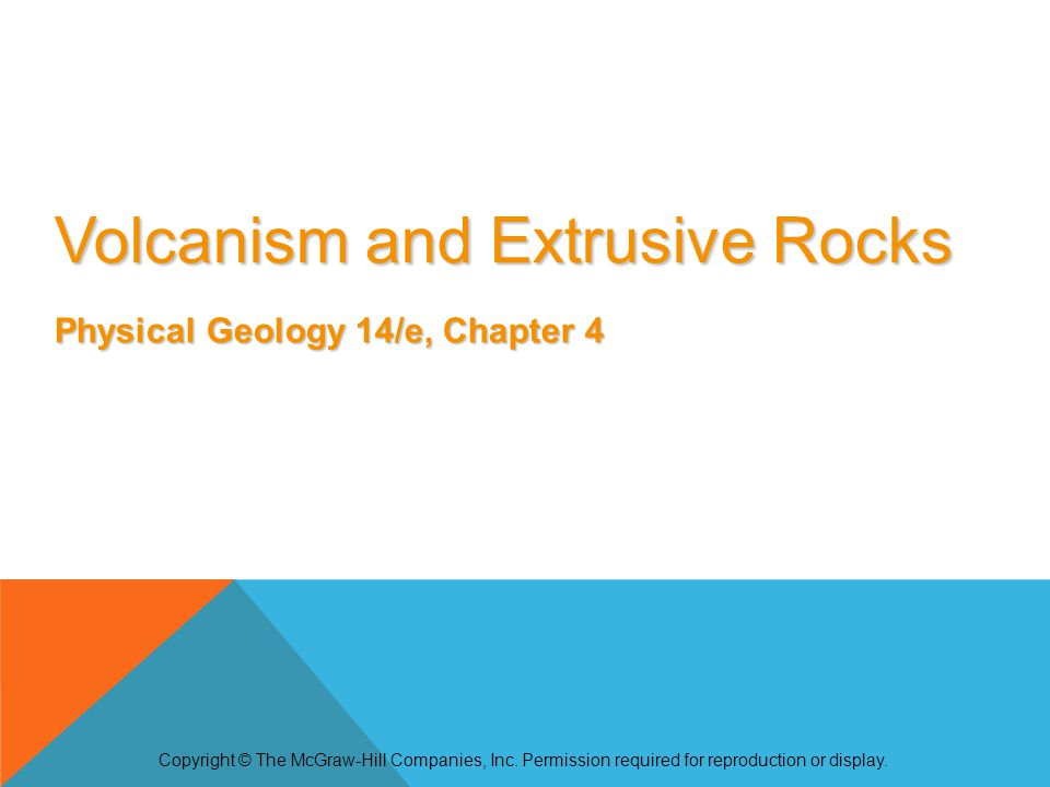 Volcanism and Extrusive Rocks Physical Geology 14/e, Chapter 4 Copyright © The McGraw-Hill Companies, Inc. Permission required for reproduction or dis