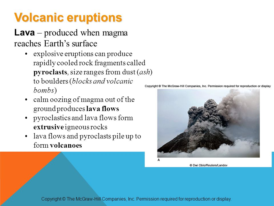Lava – produced when magma reaches Earth's surface explosive eruptions can produce rapidly cooled rock fragments called pyroclasts, size ranges from dust (ash) to boulders (blocks and volcanic bombs) calm oozing of magma out of the ground produces lava flows pyroclastics and lava flows form extrusive igneous rocks lava flows and pyroclasts pile up to form volcanoes Copyright © The McGraw-Hill Companies, Inc.