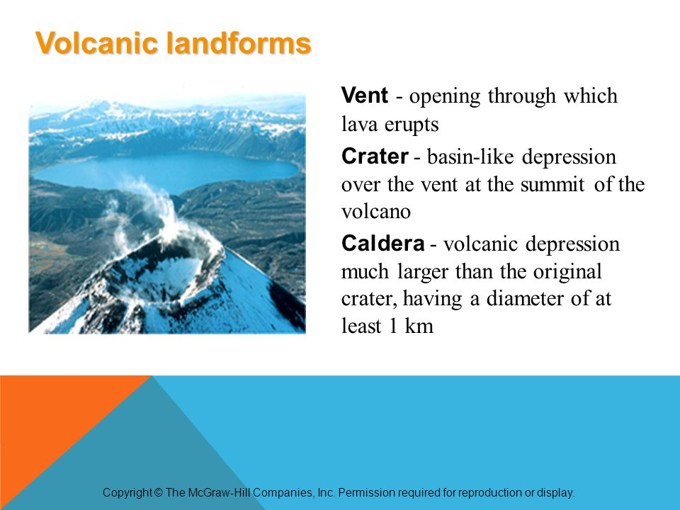 Vent - opening through which lava erupts Crater - basin-like depression over the vent at the summit of the volcano Caldera - volcanic depression much larger than the original crater, having a diameter of at least 1 km Copyright © The McGraw-Hill Companies, Inc.