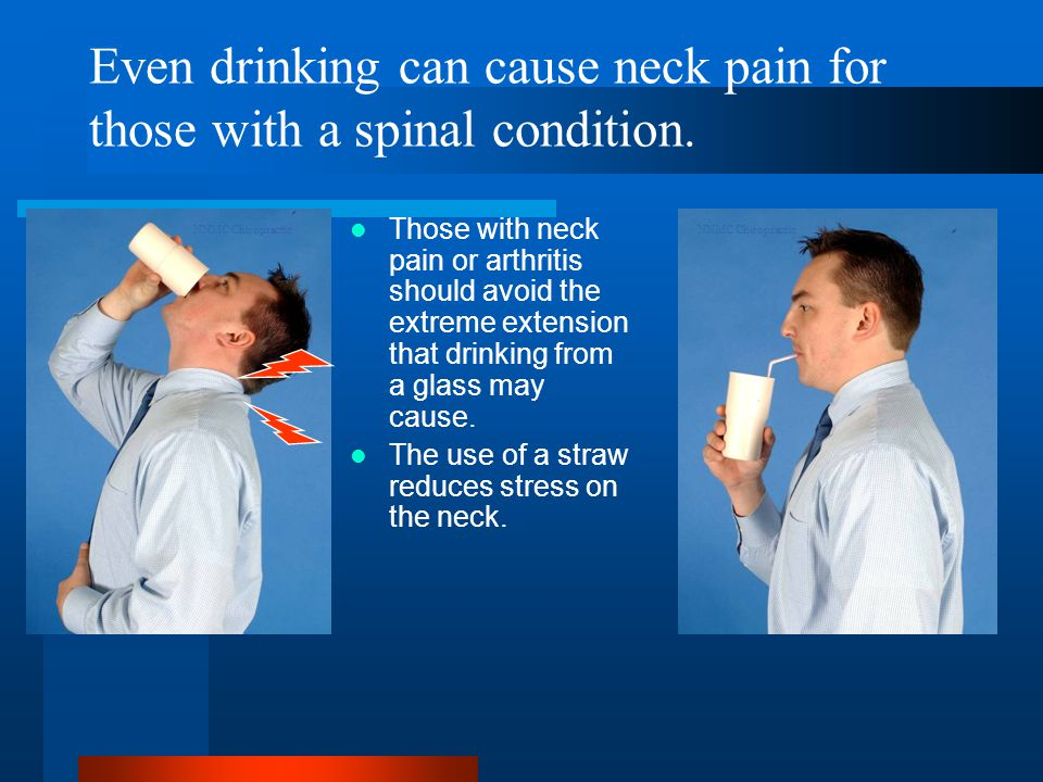 Even drinking can cause neck pain for those with a spinal condition.