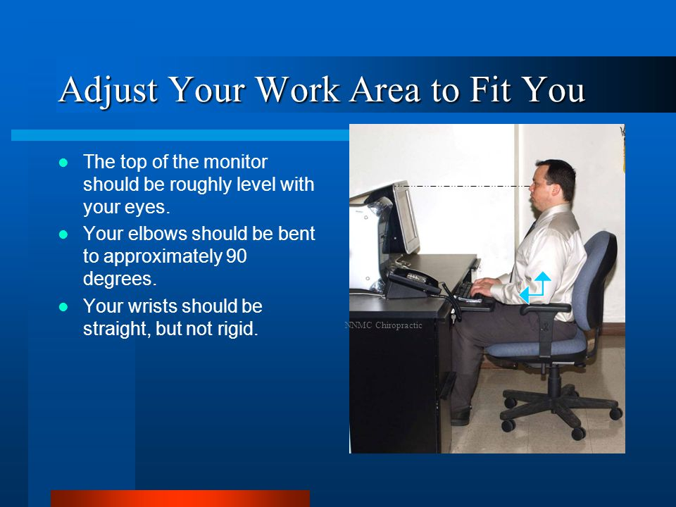 Adjust Your Work Area to Fit You The top of the monitor should be roughly level with your eyes.