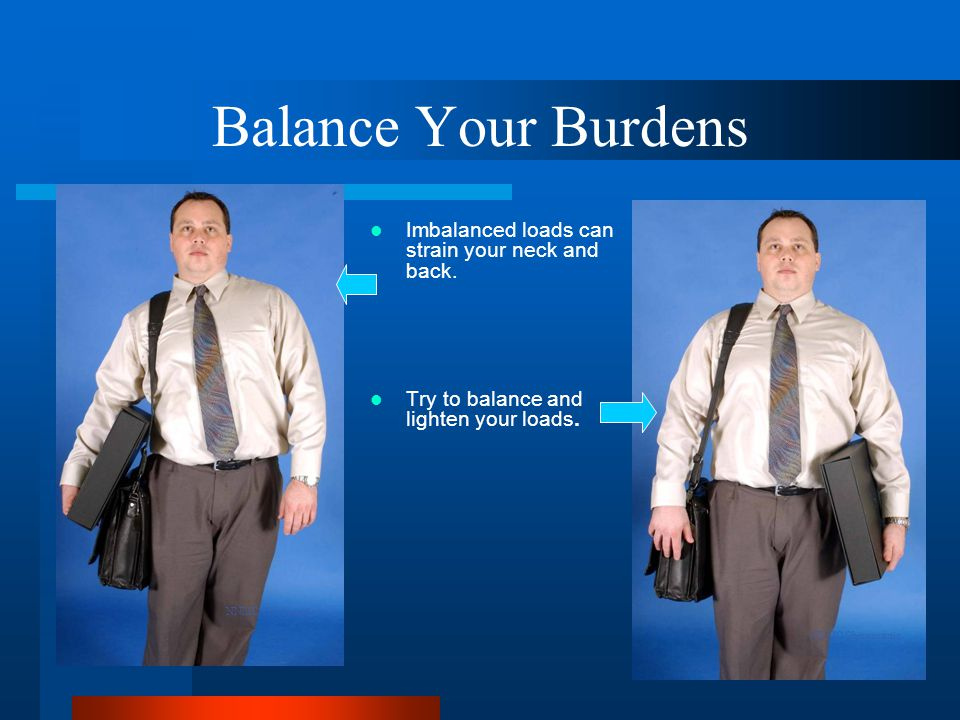 Balance Your Burdens Imbalanced loads can strain your neck and back.
