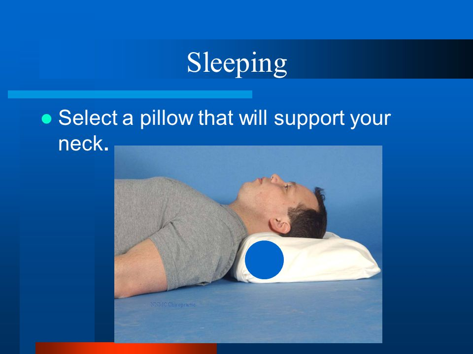 Sleeping Select a pillow that will support your neck. NNMC Chiropractic
