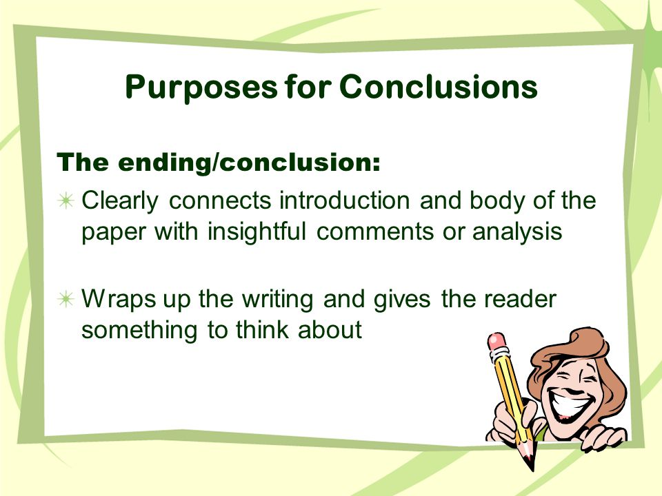 Purposes for Conclusions The ending/conclusion: Clearly connects introduction and body of the paper with insightful comments or analysis Wraps up the writing and gives the reader something to think about