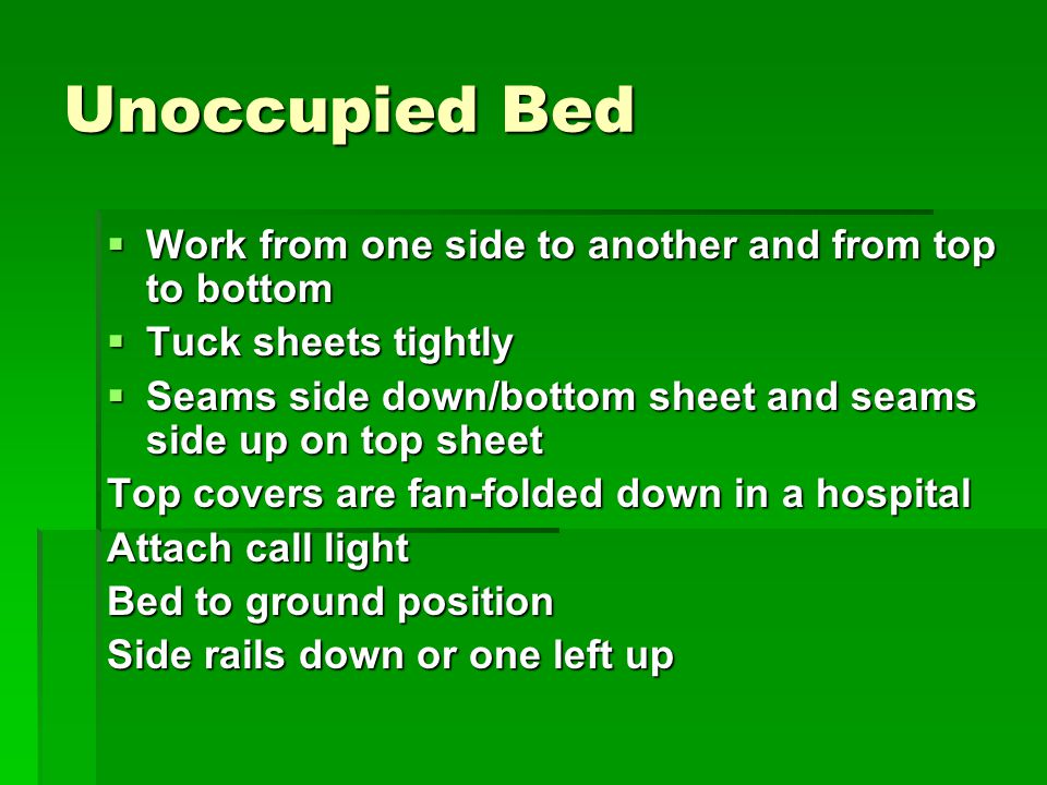 Unoccupied Bed  Work from one side to another and from top to bottom  Tuck sheets tightly  Seams side down/bottom sheet and seams side up on top sheet Top covers are fan-folded down in a hospital Attach call light Bed to ground position Side rails down or one left up