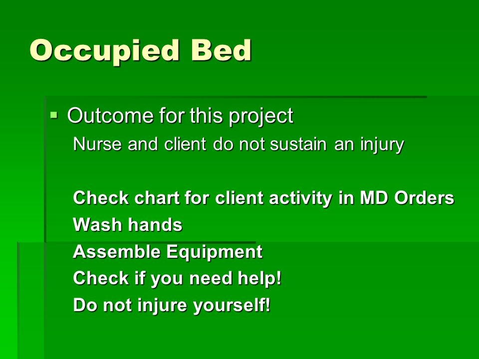 Occupied Bed  Outcome for this project Nurse and client do not sustain an injury Check chart for client activity in MD Orders Wash hands Assemble Equipment Check if you need help.