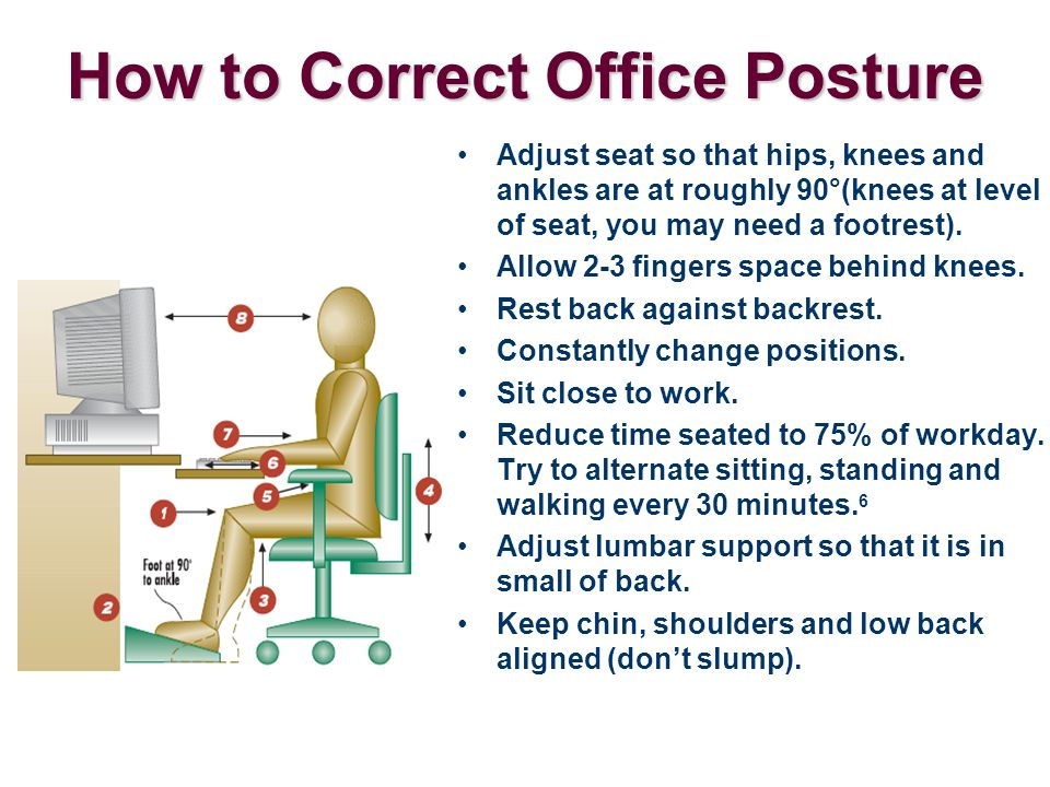 How to Correct Office Posture Adjust seat so that hips, knees and ankles are at roughly 90°(knees at level of seat, you may need a footrest). Allow 2-