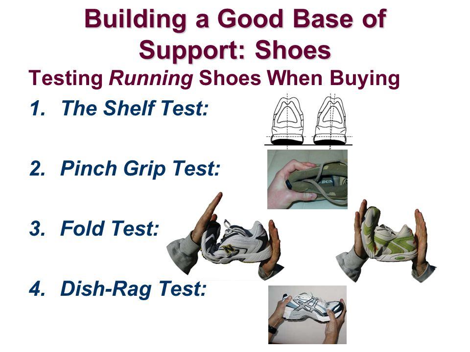 Testing Running Shoes When Buying 1.The Shelf Test: 2.Pinch Grip Test: 3.Fold Test: 4.Dish-Rag Test: Building a Good Base of Support: Shoes