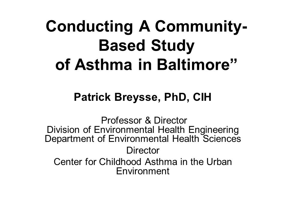 Conducting A Community- Based Study of Asthma in Baltimore Patrick Breysse, PhD, CIH Professor & Director Division of Environmental Health Engineering Department of Environmental Health Sciences Director Center for Childhood Asthma in the Urban Environment
